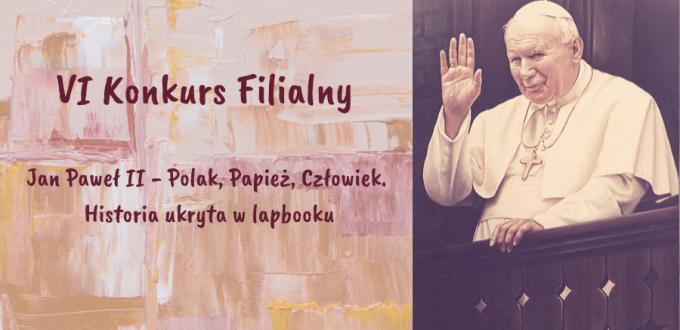 """Na plakacie widać postać papieża Jana Pawła II oraz napis VI Konkurs Filialny """"Jan Paweł II – Polak, Papież, Człowiek. Historia ukryta w lapbooku"""".Plakat jest w kolorze"""